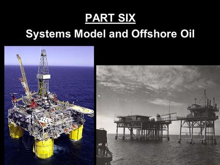 PART SIX Systems Model and Offshore Oil Offshore Oil: Decision to Recover The determination must be made whether cost of inputs and processing will be.