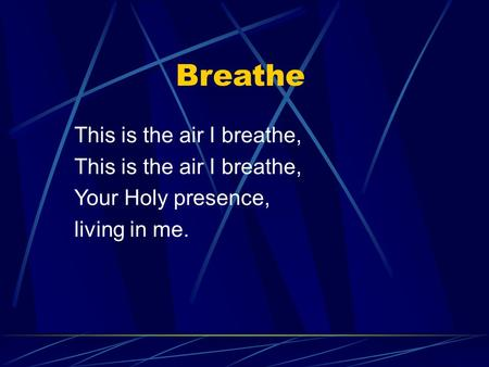 This is the air I breathe, Your Holy presence, living in me. Breathe.