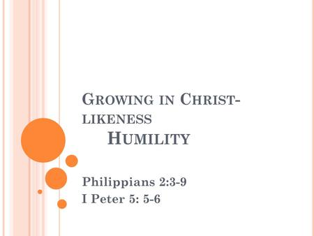 G ROWING IN C HRIST - LIKENESS H UMILITY Philippians 2:3-9 I Peter 5: 5-6.