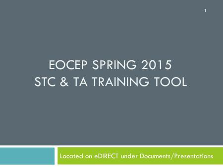 EOCEP SPRING 2015 STC & TA TRAINING TOOL Located on eDIRECT under Documents/Presentations 1.