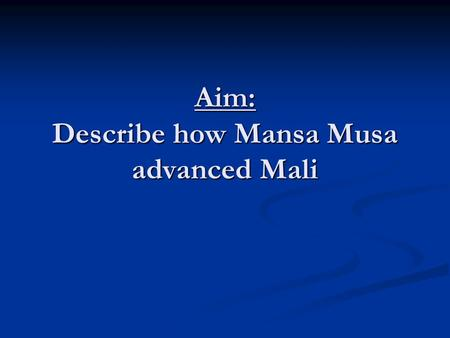 Aim: Describe how Mansa Musa advanced Mali