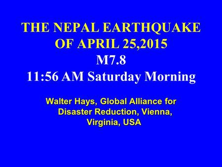 THE NEPAL EARTHQUAKE OF APRIL 25,2015 M7.8 11:56 AM Saturday Morning Walter Hays, Global Alliance for Disaster Reduction, Vienna, Virginia, USA Walter.