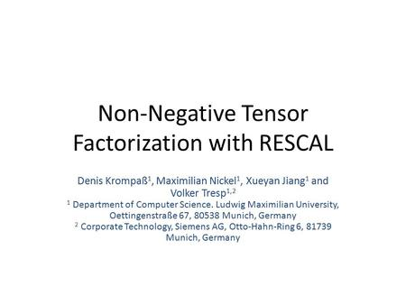 Non-Negative Tensor Factorization with RESCAL Denis Krompaß 1, Maximilian Nickel 1, Xueyan Jiang 1 and Volker Tresp 1,2 1 Department of Computer Science.