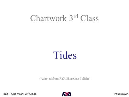 Paul BrownTides – Chartwork 3 rd Class Chartwork 3 rd Class Tides (Adapted from RYA Shorebased slides)