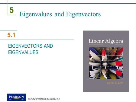 5 5.1 © 2012 Pearson Education, Inc. Eigenvalues and Eigenvectors EIGENVECTORS AND EIGENVALUES.