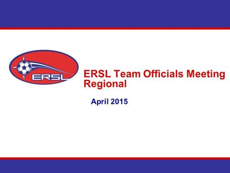 ERSL Team Officials Meeting Regional April 2015. Agenda Introduction Communications East Region Cup & Shield Schedules Team Section – Website Discipline.