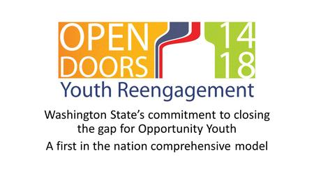 Washington State's commitment to closing the gap for Opportunity Youth A first in the nation comprehensive model.