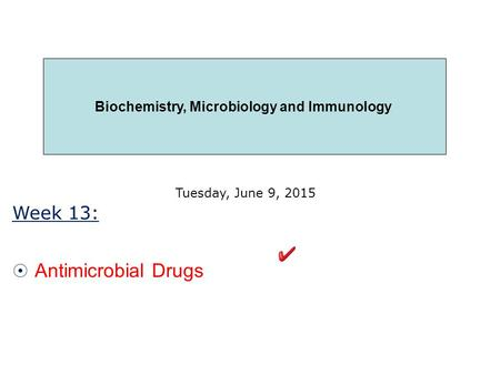 Week 13:  Antimicrobial Drugs Tuesday, June 9, 2015 Biochemistry, Microbiology and Immunology.