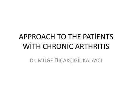 APPROACH TO THE PATİENTS WİTH CHRONIC ARTHRITIS Dr. MÜGE B IÇAKÇIGİL KALAYCI.