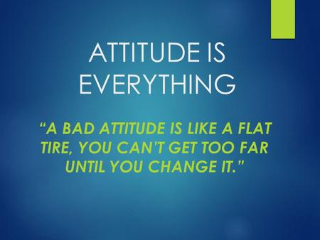 "ATTITUDE IS EVERYTHING ""A BAD ATTITUDE IS LIKE A FLAT TIRE, YOU CAN'T GET TOO FAR UNTIL YOU CHANGE IT."""