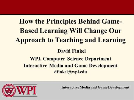 How the Principles Behind Game- Based Learning Will Change Our Approach to Teaching and Learning David Finkel WPI, Computer Science Department Interactive.