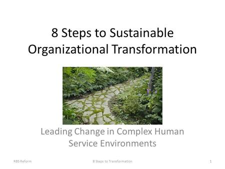 8 Steps to Sustainable Organizational Transformation Leading Change in Complex Human Service Environments 18 Steps to TransformationRBS Reform.