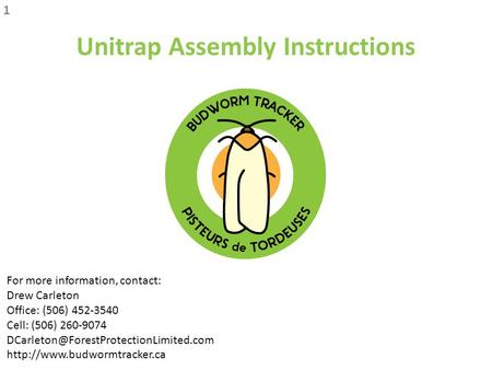 Unitrap Assembly Instructions 1 For more information, contact: Drew Carleton Office: (506) 452-3540 Cell: (506) 260-9074