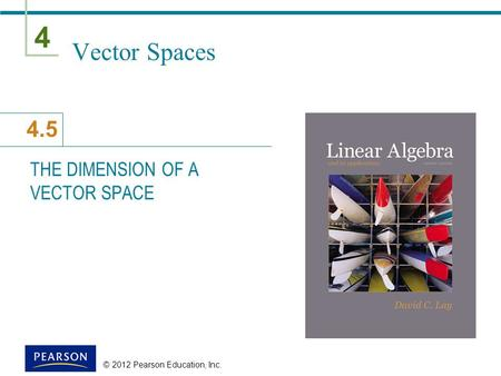 4 4.5 © 2012 Pearson Education, Inc. Vector Spaces THE DIMENSION OF A VECTOR SPACE.