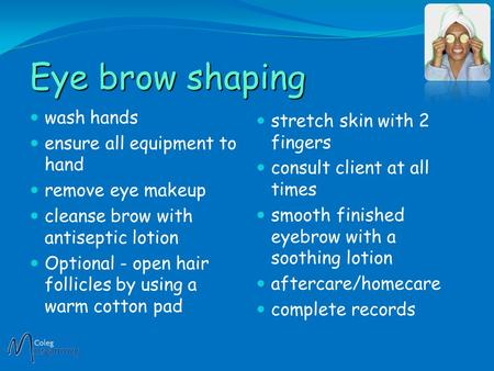 Eye brow shaping wash hands ensure all equipment to hand remove eye makeup cleanse brow with antiseptic lotion Optional - open hair follicles by using.
