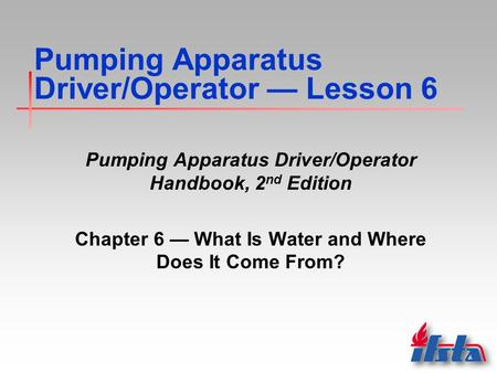 Pumping Apparatus Driver/Operator — Lesson 6 Pumping Apparatus Driver/Operator Handbook, 2 nd Edition Chapter 6 — What Is Water and Where Does It Come.
