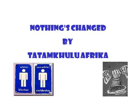 Nothing's Changed by Tatamkhulu Afrika. The policy of racial segregation in South Africa was known as Apartheid. This is an Afrikaans word which means.
