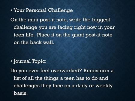 Your Personal Challenge Your Personal Challenge On the mini post-it note, write the biggest challenge you are facing right now in your teen life. Place.