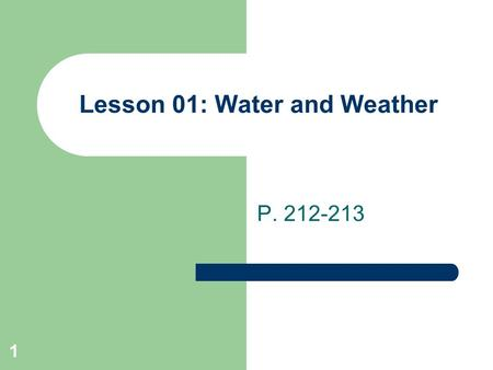 1 Lesson 01: Water and Weather P. 212-213. 2 Water Cycle The movement of water from the land to the rivers and oceans, to the atmosphere, and back to.