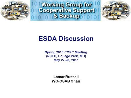ESDA Discussion Spring 2015 COPC Meeting (NCEP, College Park, MD) May 27-28, 2015 Lamar Russell WG-CSAB Chair.