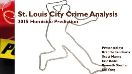 St. Louis City Crime Analysis 2015 Homicide Prediction Presented by: Kranthi Kancharla Scott Manns Eric Rodis Kenneth Stecher Sisi Yang.