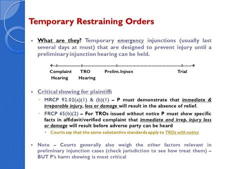 Temporary Restraining Orders What are they? Temporary emergency injunctions (usually last several days at most) that are designed to prevent injury until.