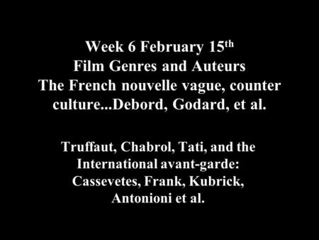 Week 6 February 15 th Film Genres and Auteurs The French nouvelle vague, counter culture...Debord, Godard, et al. Truffaut, Chabrol, Tati, and the International.