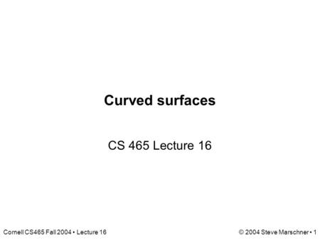 Cornell CS465 Fall 2004 Lecture 16© 2004 Steve Marschner 1 Curved surfaces CS 465 Lecture 16.