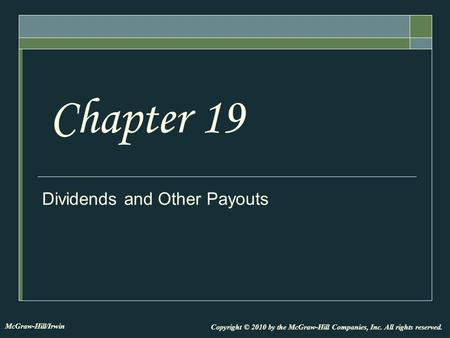 Dividends and Other Payouts Chapter 19 Copyright © 2010 by the McGraw-Hill Companies, Inc. All rights reserved. McGraw-Hill/Irwin.