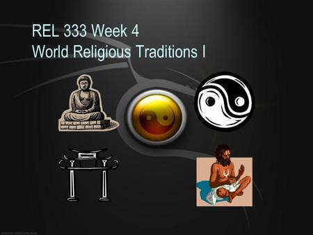 REL 333 Week 4 World Religious Traditions I. – Should have e-mailed to me your Eastern Religious Matrix by now –Your learning teams should be working.