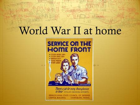 World War II at home. Economic Opportunities As men went to war – women take on role of working in the factories – gov't and industries used publicity.