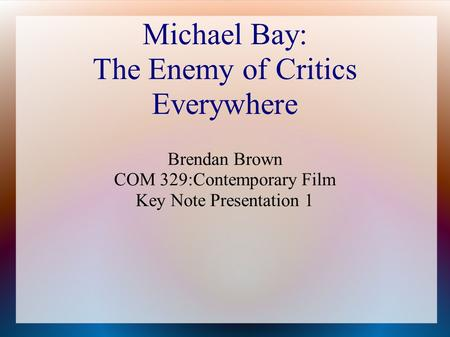 Michael Bay: The Enemy of Critics Everywhere Brendan Brown COM 329:Contemporary Film Key Note Presentation 1.