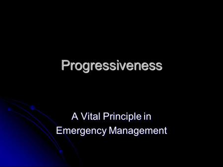 Progressiveness A Vital Principle in Emergency Management.