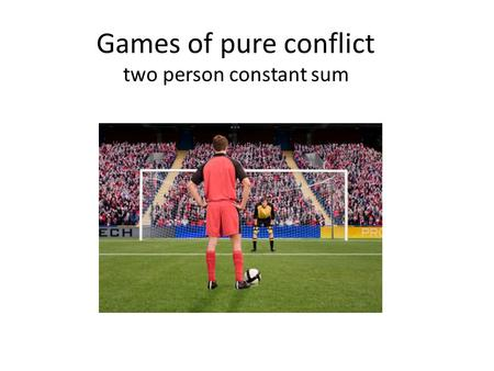 Games of pure conflict two person constant sum. Two-person constant sum game Sometimes called zero-sum game. The sum of the players' payoffs is the same,