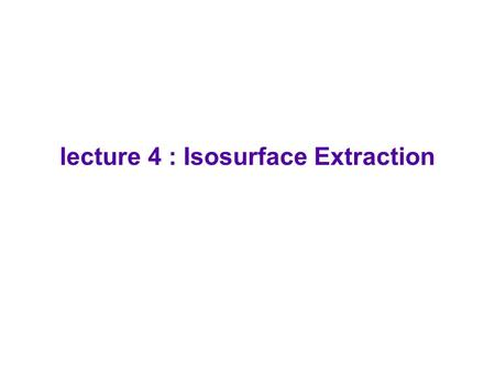 lecture 4 : Isosurface Extraction