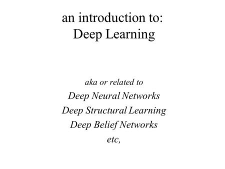 An introduction to: Deep Learning aka or related to Deep Neural Networks Deep Structural Learning Deep Belief Networks etc,