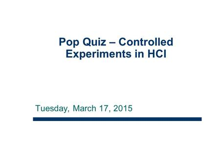 Tuesday, March 17, 2015 Pop Quiz – Controlled Experiments in HCI 1.