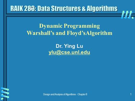Design and Analysis of Algorithms - Chapter 81 Dynamic Programming Warshall's and Floyd'sAlgorithm Dr. Ying Lu RAIK 283: Data Structures.