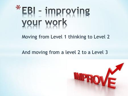 Moving from Level 1 thinking to Level 2 And moving from a level 2 to a Level 3.