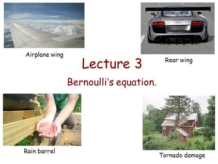 Lecture 3 Bernoulli's equation. Airplane wing Rear wing Rain barrel Tornado damage.