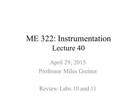 ME 322: Instrumentation Lecture 40 April 29, 2015 Professor Miles Greiner Review Labs 10 and 11.