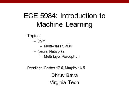 ECE 5984: Introduction to Machine Learning Dhruv Batra Virginia Tech Topics: –SVM –Multi-class SVMs –Neural Networks –Multi-layer Perceptron Readings: