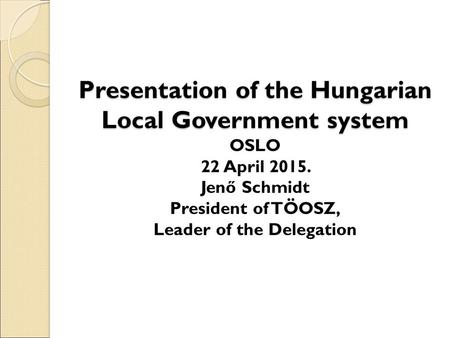 Presentation of the Hungarian Local Government system Presentation of the Hungarian Local Government system OSLO 22 April 2015. Jenő Schmidt President.