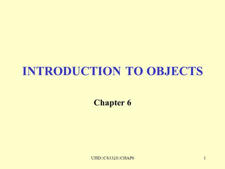 UHD::CS3320::CHAP61 INTRODUCTION TO OBJECTS Chapter 6.