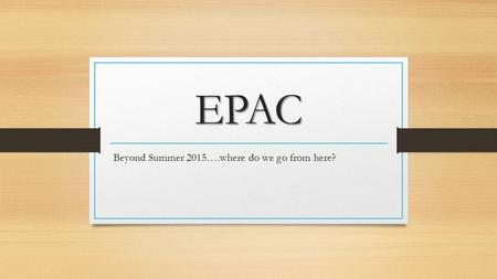 EPAC Beyond Summer 2015….where do we go from here?