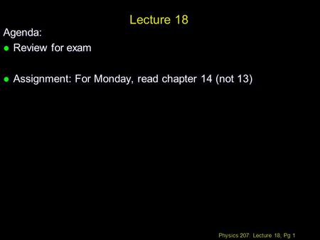 Physics 207: Lecture 18, Pg 1 Lecture 18 Agenda: l Review for exam l Assignment: For Monday, read chapter 14 (not 13)
