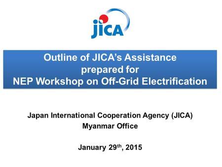 Japan International Cooperation Agency (JICA) Myanmar Office January 29 th, 2015 Outline of JICA's Assistance prepared for NEP Workshop on Off-Grid Electrification.