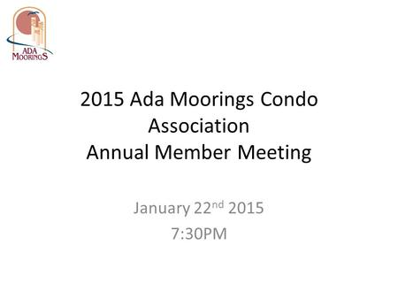 2015 Ada Moorings Condo Association Annual Member Meeting January 22 nd 2015 7:30PM.