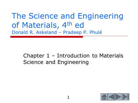 1 The Science and Engineering of Materials, 4 th ed Donald R. Askeland – Pradeep P. Phulé Chapter 1 – Introduction to Materials Science and Engineering.