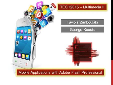 Faviola Zimboulaki TECH2015 – Multimedia II Mobile Applications with Adobe Flash Professional George Kousis.